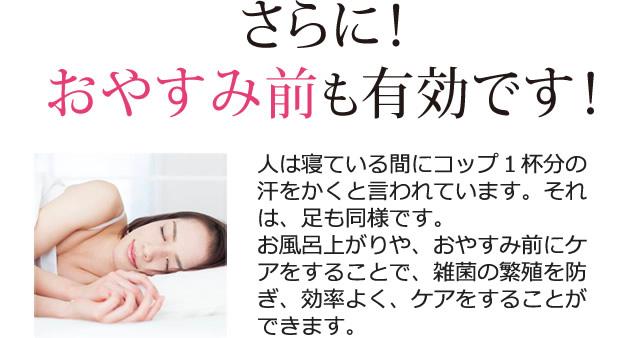 人は寝ている間にコップ1杯分の汗をかくと言われています。それは、足も同様です。お風呂上がりや、おやすみ前にケアをすることで、雑菌の繁殖を防ぎ、効率よく、ケアをすることができます。