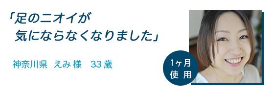 「足のニオイが気にならなくなりました」神奈川県 えみ様 33歳