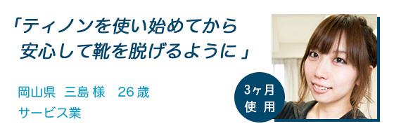 「ティノンを使い始めてから安心して靴を脱げるように」岡山県 三島様 26歳 サービス業