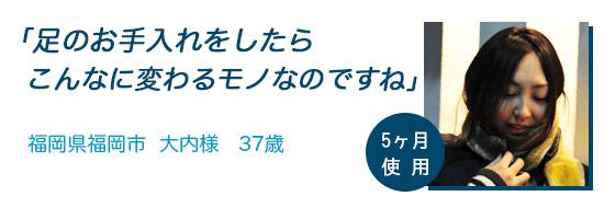 「足のお手入れをしたらこんなに変わるモノなのですね」福岡県福岡市 大内様 37歳