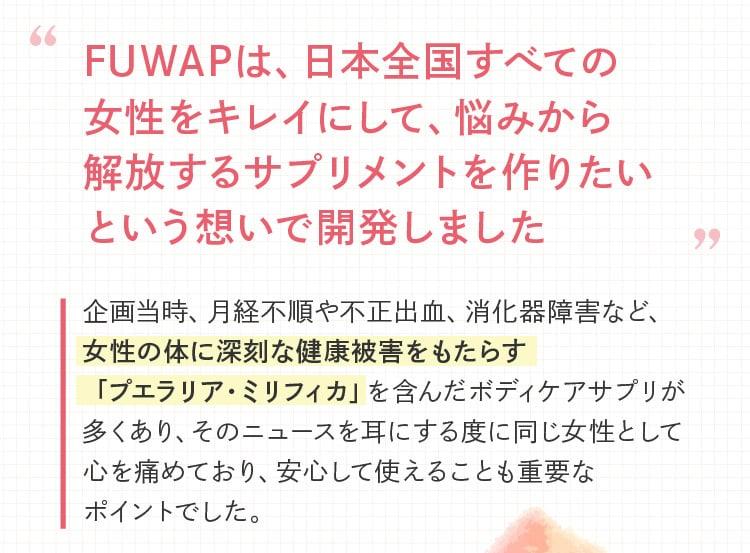 FUWAPは、日本全国すべての女性をキレイにして、悩みから解放するサプリメントを作りたいという想いで開発しました