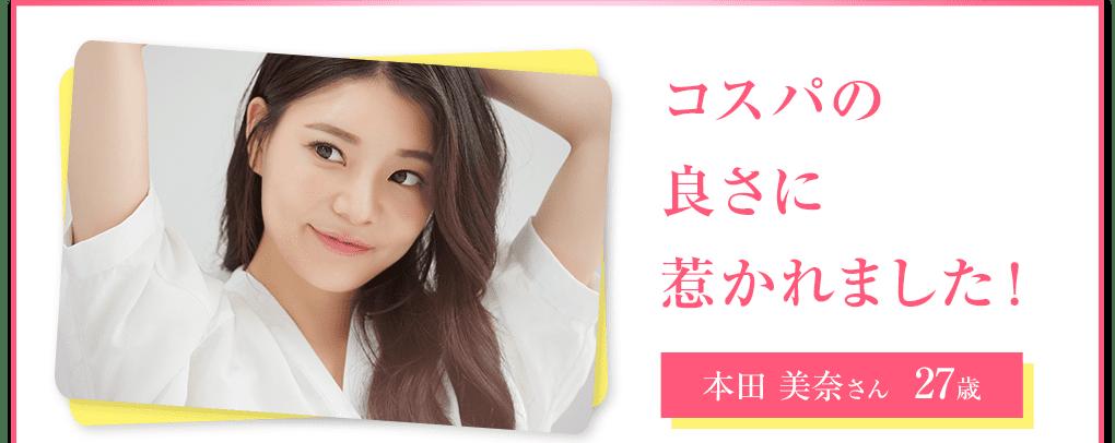 本田美奈さん 27歳 コスパの良さに惹かれました!