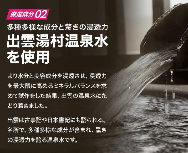 (厳選成分2)多種多様な成分と驚きの浸透力 出雲湯村温泉水を使用