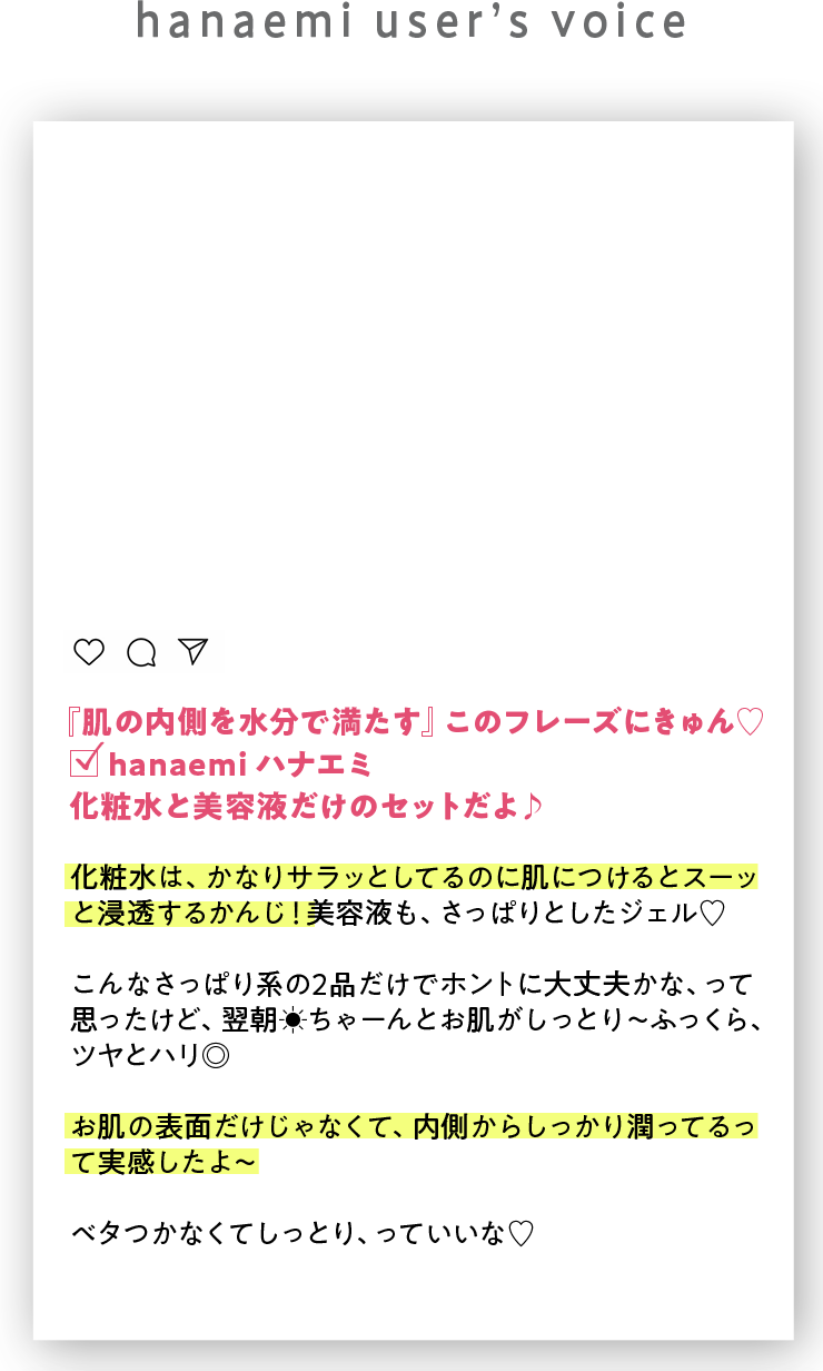 hanami users voice  『肌の内側を水分で満たす』このフレーズにきゅん♡ □ hanaemi ハナエミ 化粧水と美容液だけのセットだよ♪ 化粧水は、かなりサラッとしてるのに肌につけるとスーッ と浸透するかんじ!美容液も、さっぱりとしたジェル♡  こんなさっぱり系の2品だけでホントに大丈夫かな、って思ったけど、翌朝ちゃーんとお肌がしっとり〜ふっくら、ツヤとハリ◎ お肌の表面だけじゃなくて、内側からしっかり潤ってるって実感したよ〜 ベタつかなくてしっとり、っていいな♡