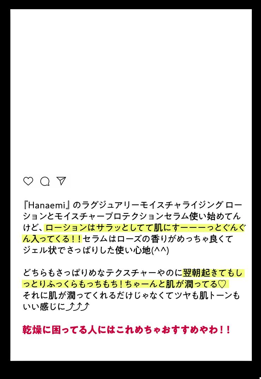 hanami users voice02 『Hanaemi』のラグジュアリーモイスチャライジング ロー ションとモイスチャープロテクションセラム使い始めてん けど、ローションはサラッとしてて肌にすーーーっとぐんぐんが入ってくる!!セラムはローズの香りがめっちゃ良くてジェル状でさっぱりした使い心地(^^) どちらもさっぱりめなテクスチャーやのに翌朝起きてもしっとりふっくらもっちもち!ちゃーんと肌が潤ってる♡それに肌が潤ってくれるだけじゃなくてツヤも肌トーンもいい感じに⤴︎⤴︎⤴︎ 乾燥に困ってる人にはこれめちゃおすすめやわ!!
