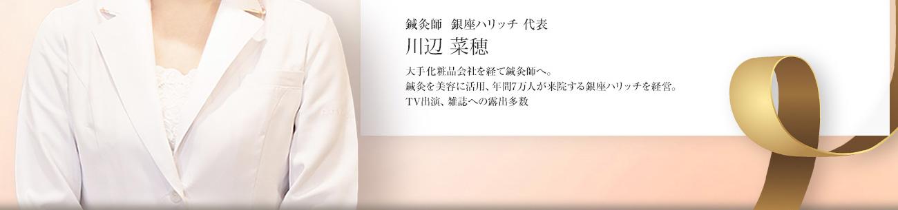 鍼灸師 銀座ハリッチ 代表 川辺 奈穂 大手化粧品会社を経て鍼灸師へ。鍼灸を美容に活用し、年間7万人が来院する銀座ハリッチを経営。TV出演、雑誌への露出多数