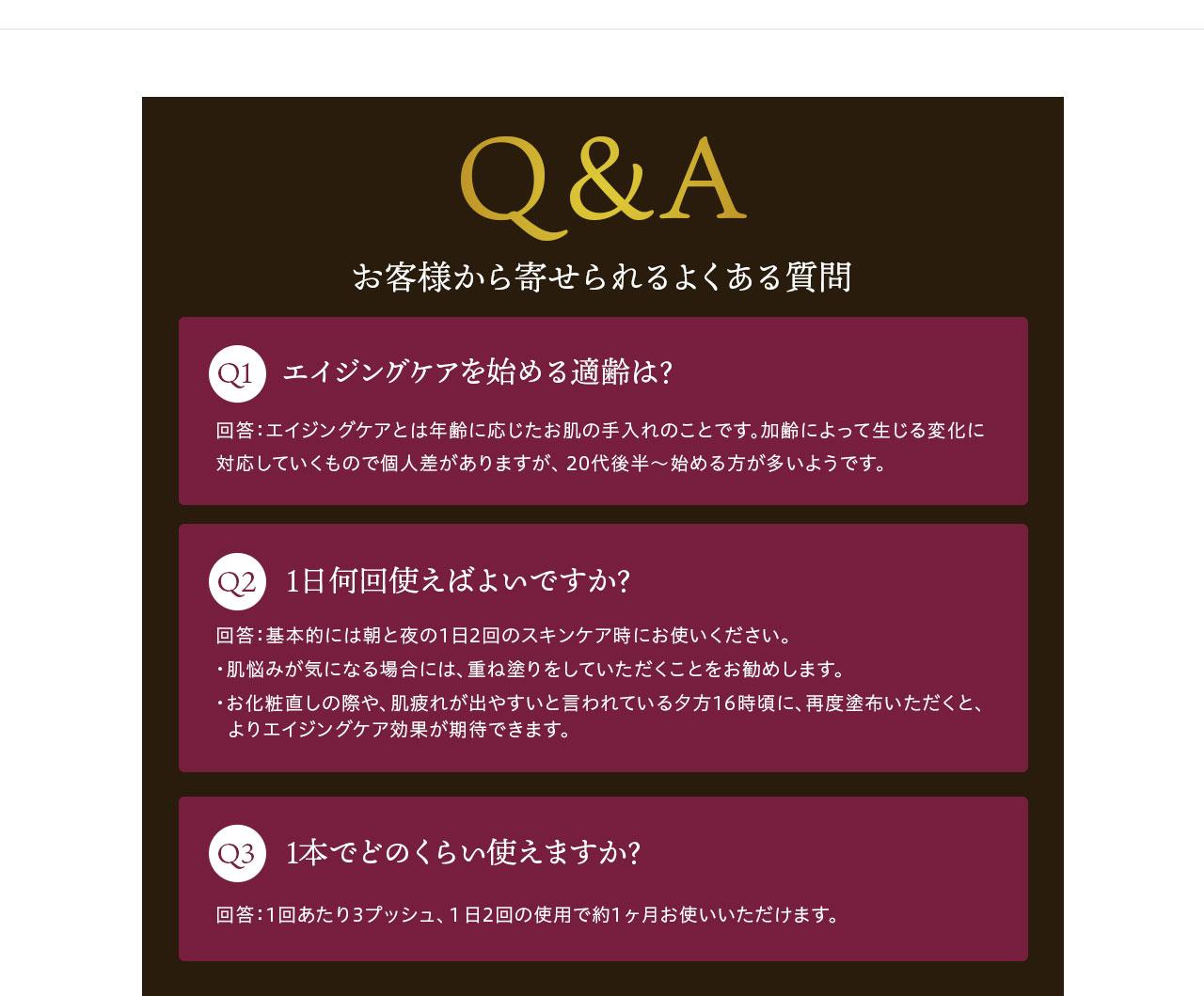 Q&A お客様から寄せられるよくある質問 Q1エイジングケアを始める適齢は? 回答:エイジングケアとは年齢に応じたお肌の手入れのことです。加齢によって生じる変化に対応していくもので個人差がありますが、 20代後半~始める方が多いようです。Q2 1日何回使えばいいんですか? 回答:朝と夜1日2回のスキンケア時にお使いいただくことをお勧めします。 Q3 1本で何日使えますか?? 回答:1回あたり2~3プッシュ、1日2回の使用で1ヶ月の容量です。