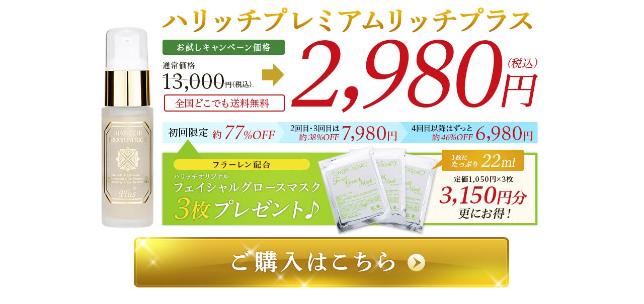 ハリッチプレミアムリッチプラス お試しキャンペーン価格 全国どこでも 送料無料 通常価格13,000円(税込) 初回2,980円(税込) 2回目以降もお得な7,980円(税込)  初回限定 約77%OFF  2回目以降はずっと 約38%OFF フラーレン配合 ハリッチオリジナル フェイシャルグロースマスク 3枚プレゼント♪ 1枚にたっぷり22ml 定価1,050円×3枚 3,150円分更にお得!