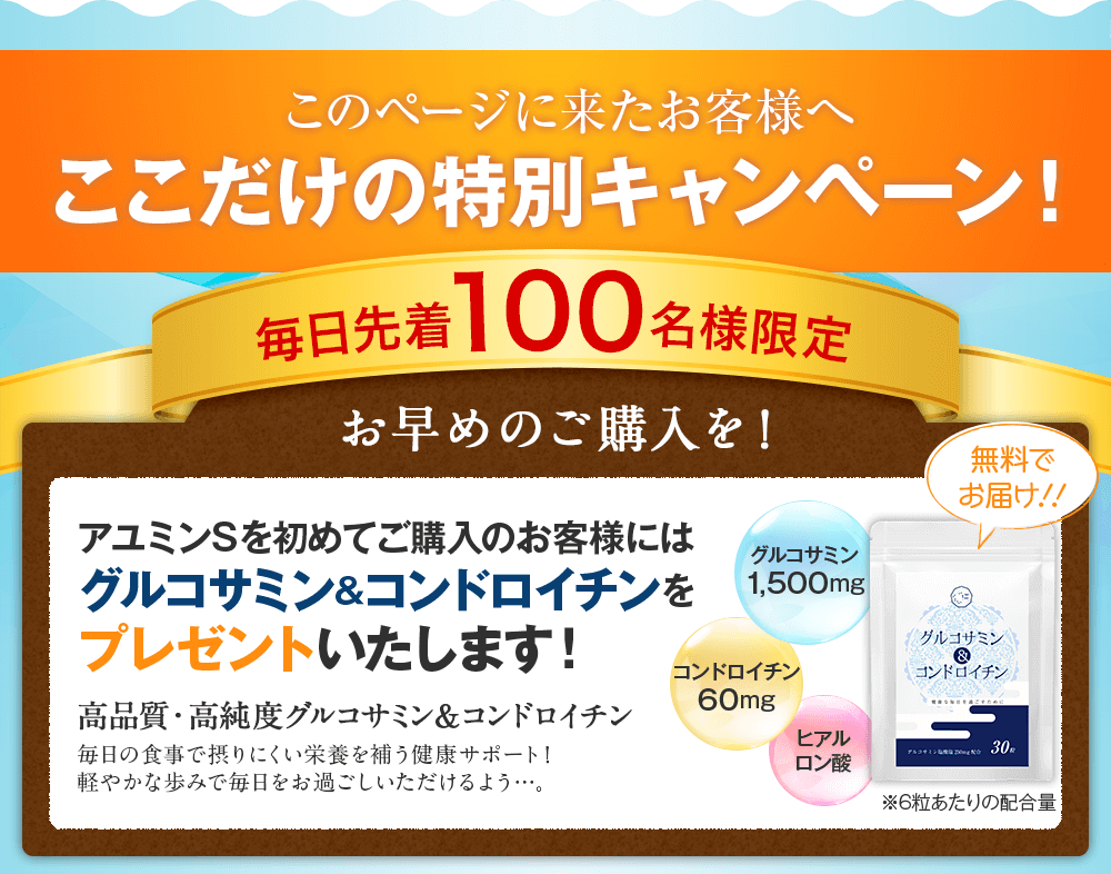 毎月先着300名様限定 アユミンSを初めてご購入のお客様にはグルコサミン&コンドロイチンをプレゼントいたします!