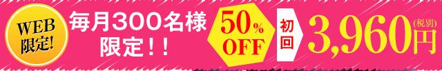 WEB限定!毎月300名様限定'50%OFF'初回3,960円(税込)