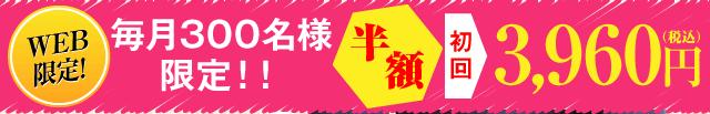 WEB限定!毎月300名様限定'半額'初回3,960円(税込)
