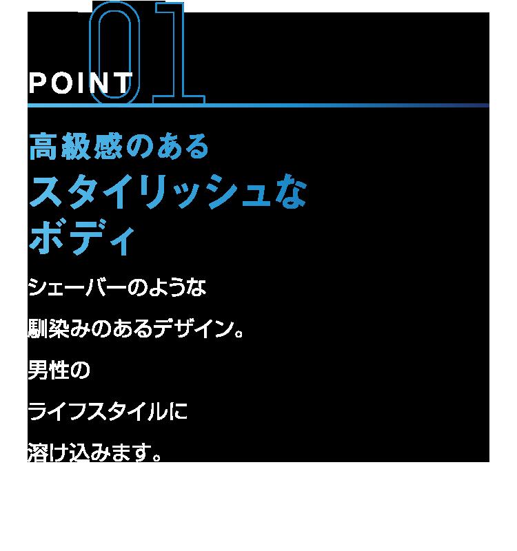 POINT01 高級感のあるスタイリッシュなボディ シェーバーのような馴染みのあるデザイン。男性のライフスタイルに溶け込みます。