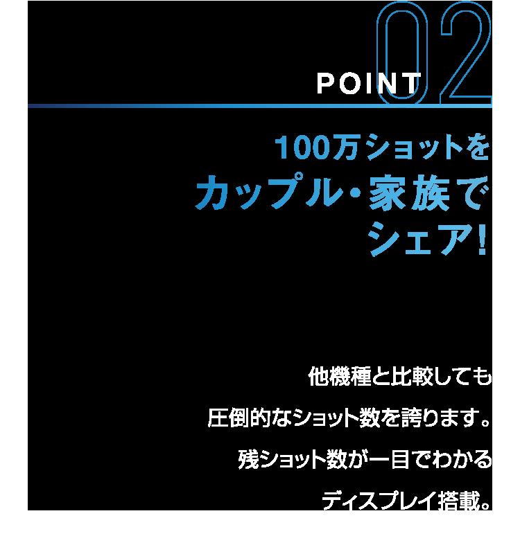 POINT02 100万ショットをカップル・家族でシェア! 他機種と比較しても圧倒的なショット数を誇ります。残ショット数が一目でわかるディスプレイ搭載。