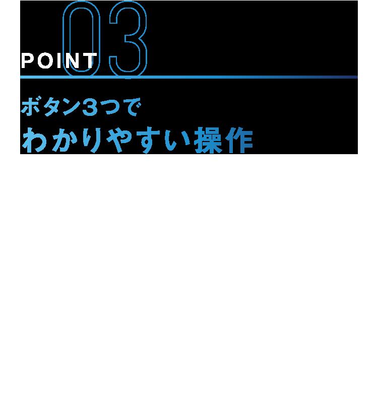 POINT03 ボタン3つでわかりやすい操作