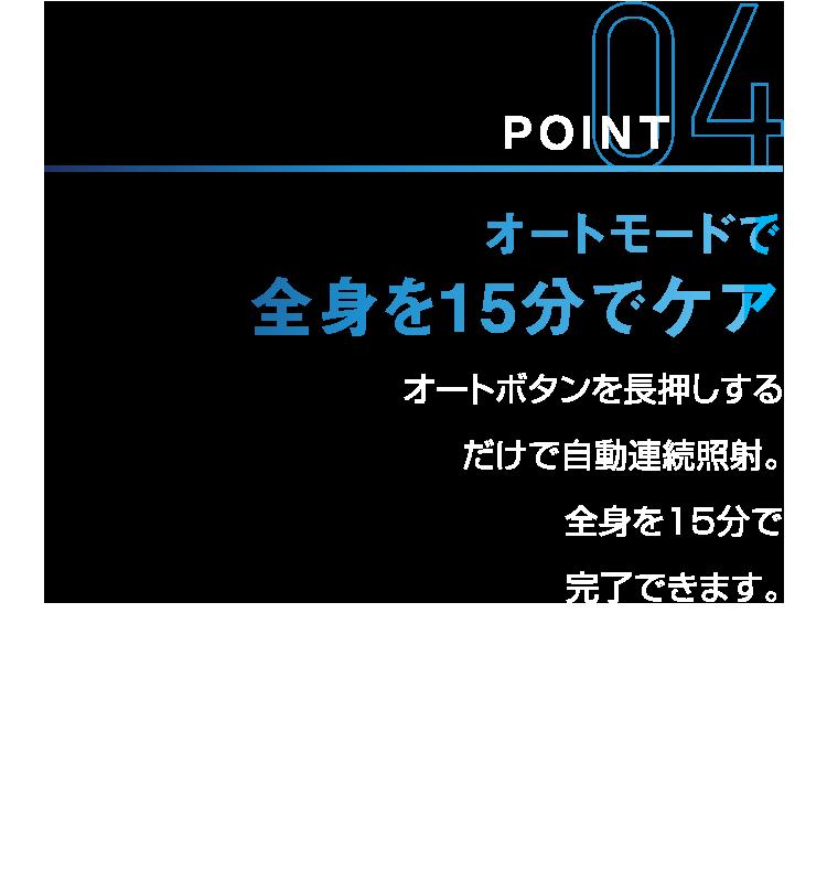 POINT04 オートモードで全身を15分でケア オートボタンを長押しするだけで自動連続照射。全身を15分で完了できます。