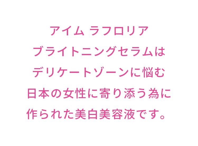 アイム ラフロリアブライトニングセラムはデリケートゾーンに悩む日本の女性に寄り添う為に作られた美白美容液です。…