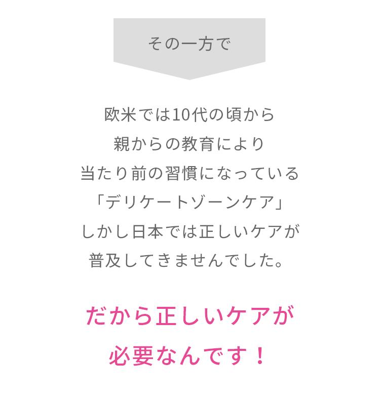 その一方で欧米では10代の頃から親からの教育により当たり前の習慣になっている「デリケートゾーンケア」しかし日本では正しいケアが普及してきませんでした。…