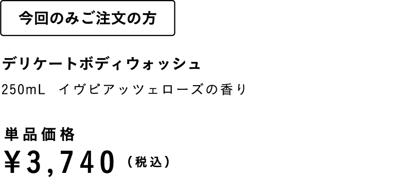 今回のみご注文の方 デリケートボディウォッシュ250mL イヴピアッツェローズの香り 単品価格¥3,740(税込)
