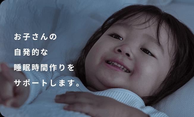 お子さんの自発的な睡眠時間作りをサポートします。