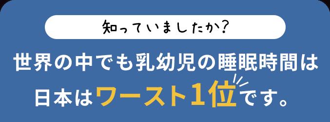 知っていましたか?世界の中でも乳幼児の睡眠時間は日本はワースト1位です。