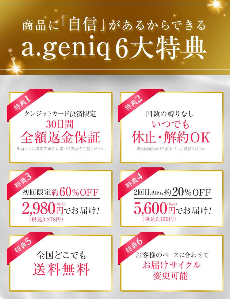 商品に自信があるからできるa.geniq6大特典。1:クレジットカード決済限定30日間全額返金保証。2:回数の縛りなし。いつでも休止解約OK。3:初回限定約60%OFF2,980円でお届け!4:2回目以降も約20%OFF5,600円でお届け!5:全国どこでも送料無料。6:お客様のペースに合わせてお届けサイクル変更可能。
