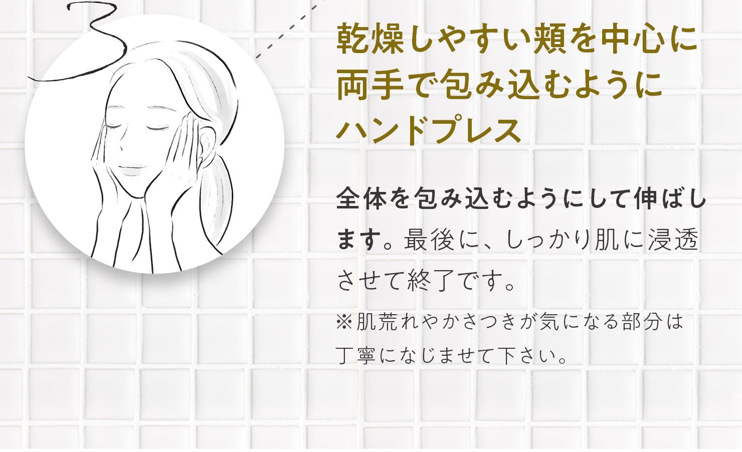 3.乾燥しやすい頬を中心に両手で包み込むようにハンドプレス 全体を包み込むようにして伸ばします。最後に、しっかり肌に浸透させて終了です。※肌荒れやかさつきが気になる部分は丁寧になじませて下さい。