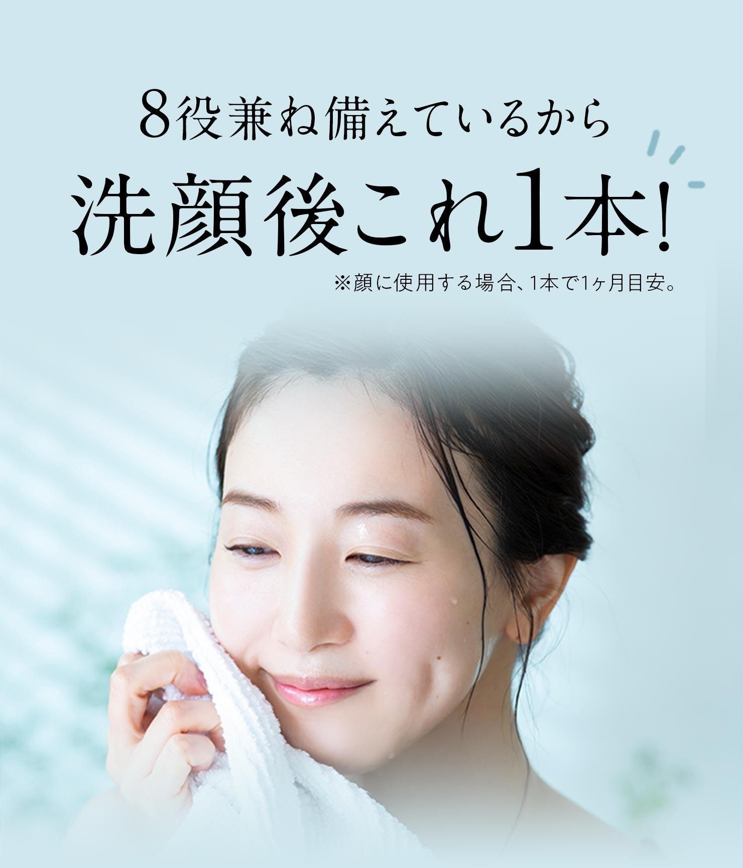 8役兼ね備えているから洗顔後これ1本!※顔に使用する場合、1本で1ヶ月目安。