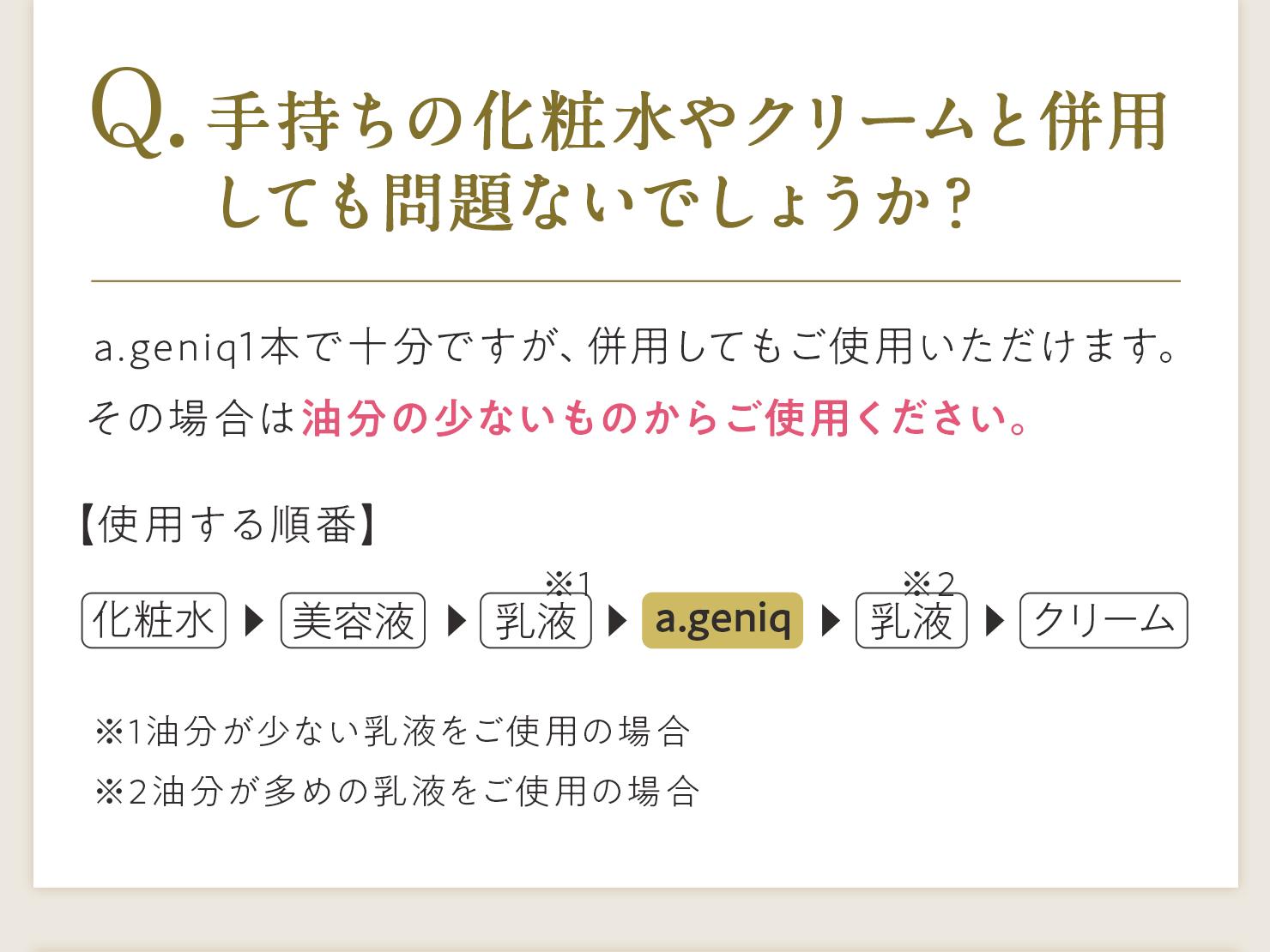 Q.手持ちの化粧水やクリームと併用しても問題ないでしょうか? A.a.geniq1本で十分ですが、併用してもご使用いただけます。その場合は油分の少ないものからご使用ください。【使用する順番】化粧水→美容液→乳液※1→[a.geniq]→乳液※2→クリーム ※1油分が少ない乳液をご使用の場合 ※2油分が多めの乳液をご使用の場合