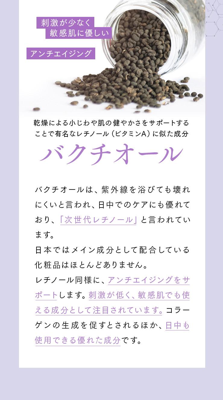 [刺激が少なく敏感肌に優しい][アンチエイジング]乾燥による小じわや肌の健やかさをサポートすることで有名なレチノール(ビタミンA)に似た成分バクチオール バクチオールは、紫外線を浴びても壊れにくいと言われ、日中でのケアにも優れており、「次世代レチノール」と言われています。日本ではメイン成分として配合している化粧品はほとんどありません。レチノール同様に、アンチエイジングをサポートします。刺激が低く、敏感肌でも使える成分として注目されています。コラーゲンの生成を促すとされるほか、日中も使用できる優れた成分です。