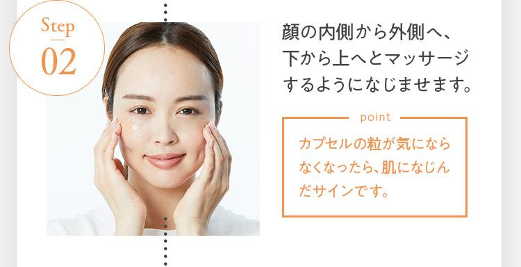 Step 02.顔の内側から外側へ、下から上へとマッサージするようになじませます。[point:カプセルの粒が気にならなくなったら、肌になじんだサインです。]