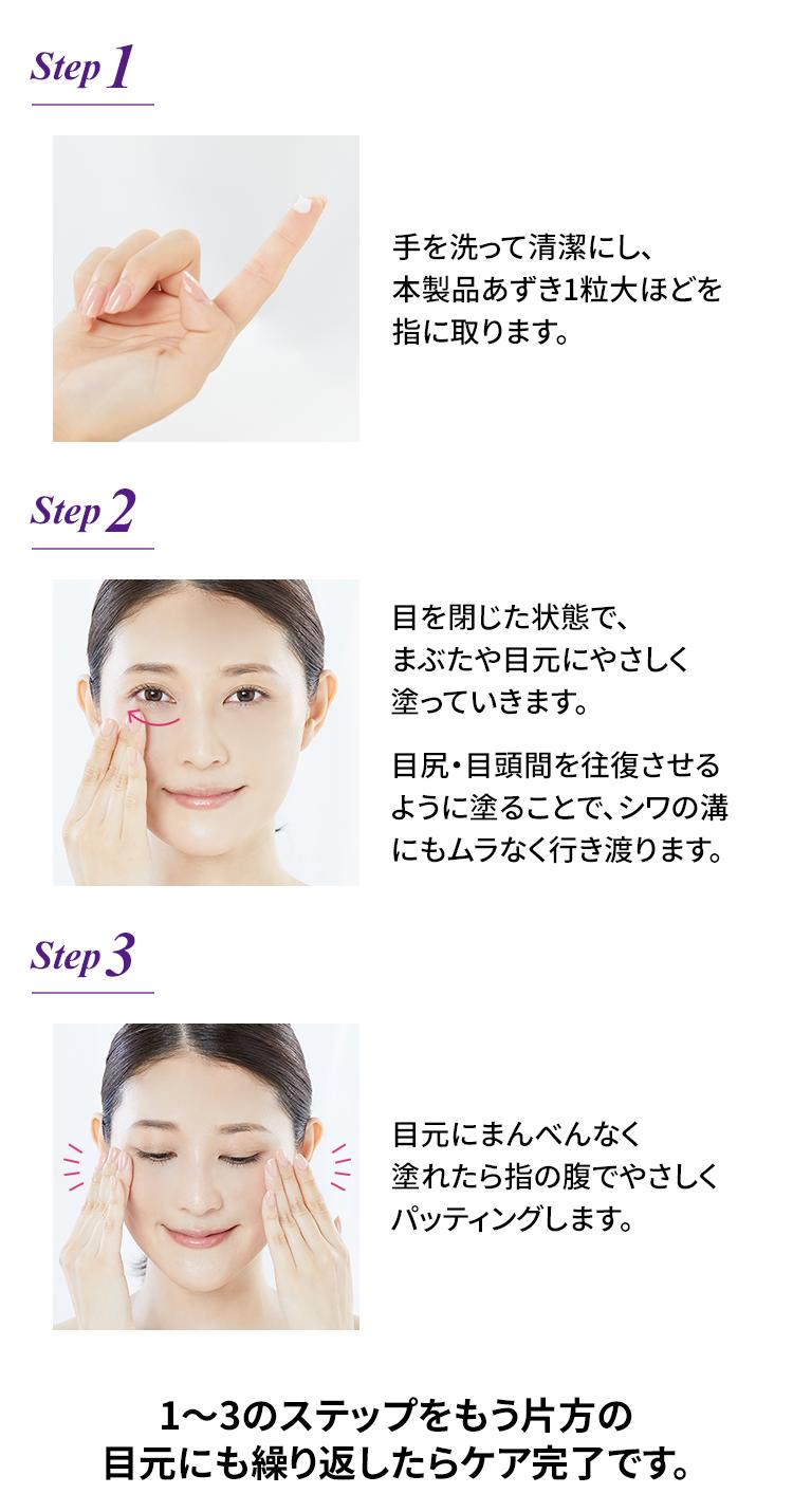 Step1 手を洗って清潔にし、本製品あずき1粒大ほどを指に取ります。 Step2 目を閉じた状態で、まぶたや目元にやさしく塗っていきます。 Step3 目元にまんべんなく塗れたら指の腹でやさしくパッティングします。