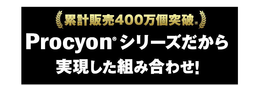 累計販売100万個突破 Procyonシリーズだから実現した組み合わせ!