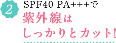 2.SPF40 PA+++で紫外線はしっかりとカット!