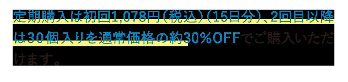 定期購入は初回1,980円(15日分)、2回目以降は30個入りを通常価格の約30%OFFでご購入いただけます。