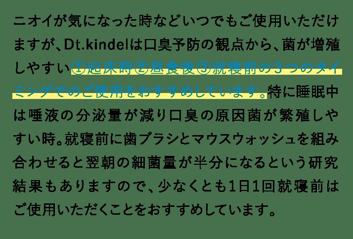 Dt.kindelは口臭予防の観点から、菌が増殖しやすい①起床時②昼食後③就寝前の3つのタイミングでのご使用をおすすめしています。