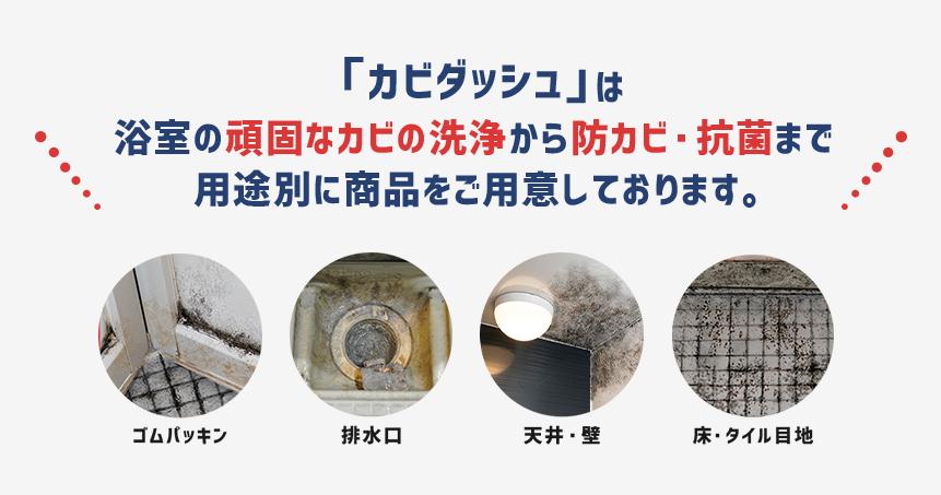 「カビダッシュ」は浴室の頑固なカビの洗浄から防カビ・抗菌まで用途別に商品をご用意しております。ゴムパッキン、排水口、天井・壁、床・タイル目地