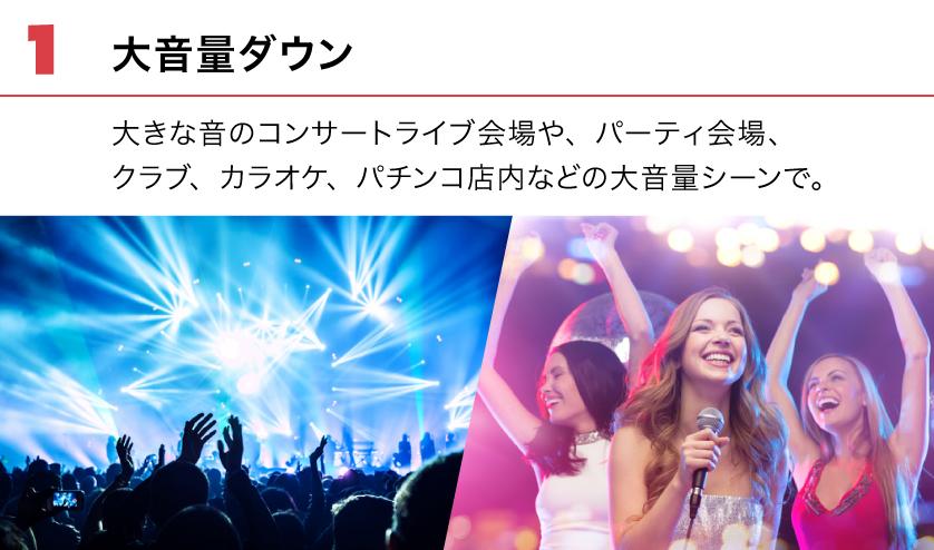 (1) 大音量ダウン。大きな音のコンサートライブ会場や、パーティ会場、クラブ、カラオケ、パチンコ店内などの大音量シーンで。