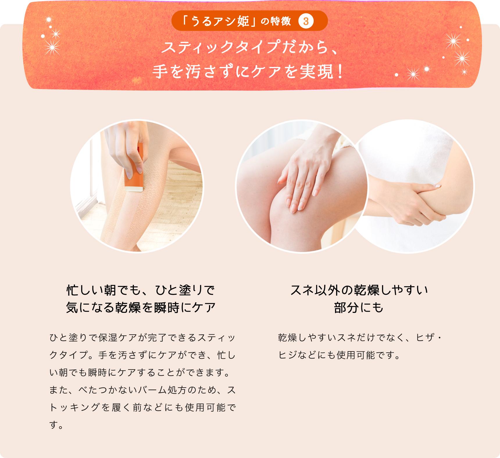 「うるアシ姫」の特徴3 スティックタイプだから、手を汚さずにケアを実現! 忙しい朝でも、ひと塗りで気になる乾燥を瞬時にケア ひと塗りで保湿ケアが完了できるスティックタイプ。手を汚さずにケアができ、忙しい朝でも瞬時にケアすることができます。 また、べたつかないバーム処方のため、ストッキングを履く前などにも使用可能です。 スネ以外の乾燥しやすい部分にも 乾燥しやすいスネだけでなく、ヒザ・ヒジなどにも使用可能です。
