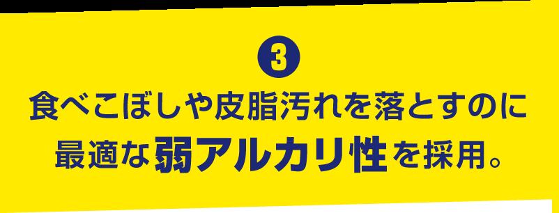 3. 食べこぼしや皮脂汚れを落とすのに最適な弱アルカリ性を採用。
