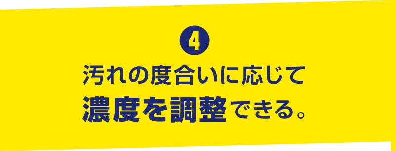 4. 汚れの度合いに応じて濃度を調整できる。