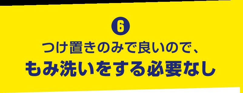 6. つけ置きのみで良いので、もみ洗いをする必要なし