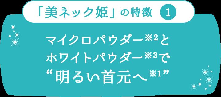 「美ネック姫」の特徴1 マイクロパウダー※2とホワイトパウダー※3で「明るい首元へ※1」