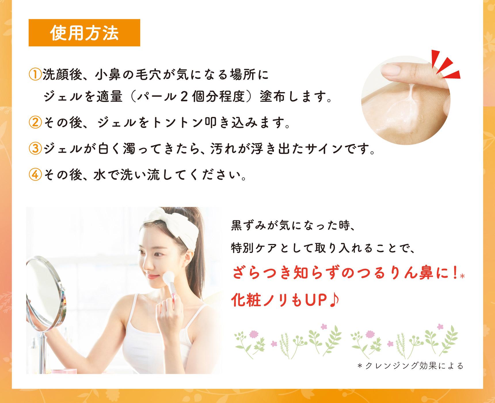 使用方法 ①洗顔後、小鼻の毛穴が気になる場所にジェルを適量(パール2個分程度)塗布します。 ②その後、ジェルをトントン叩き込みます。 ③ジェルが白く濁ってきたら、汚れが浮き出たサインです。 ④その後、水で洗い流してください。 黒ずみが気になった時、特別ケアとして取り入れることで、ざらつき知らずのつるりん鼻に!* 化粧ノリもUP♪ *クレンジング効果による