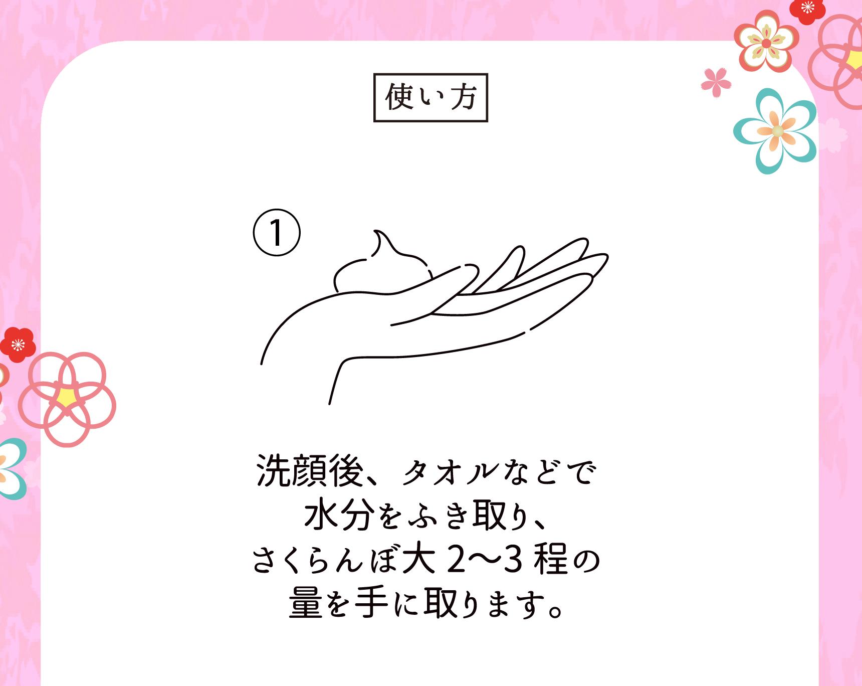 使い方 ①洗顔後、タオルなどで水分をふき取り、さくらんぼ大2〜3程の量を手に取ります。