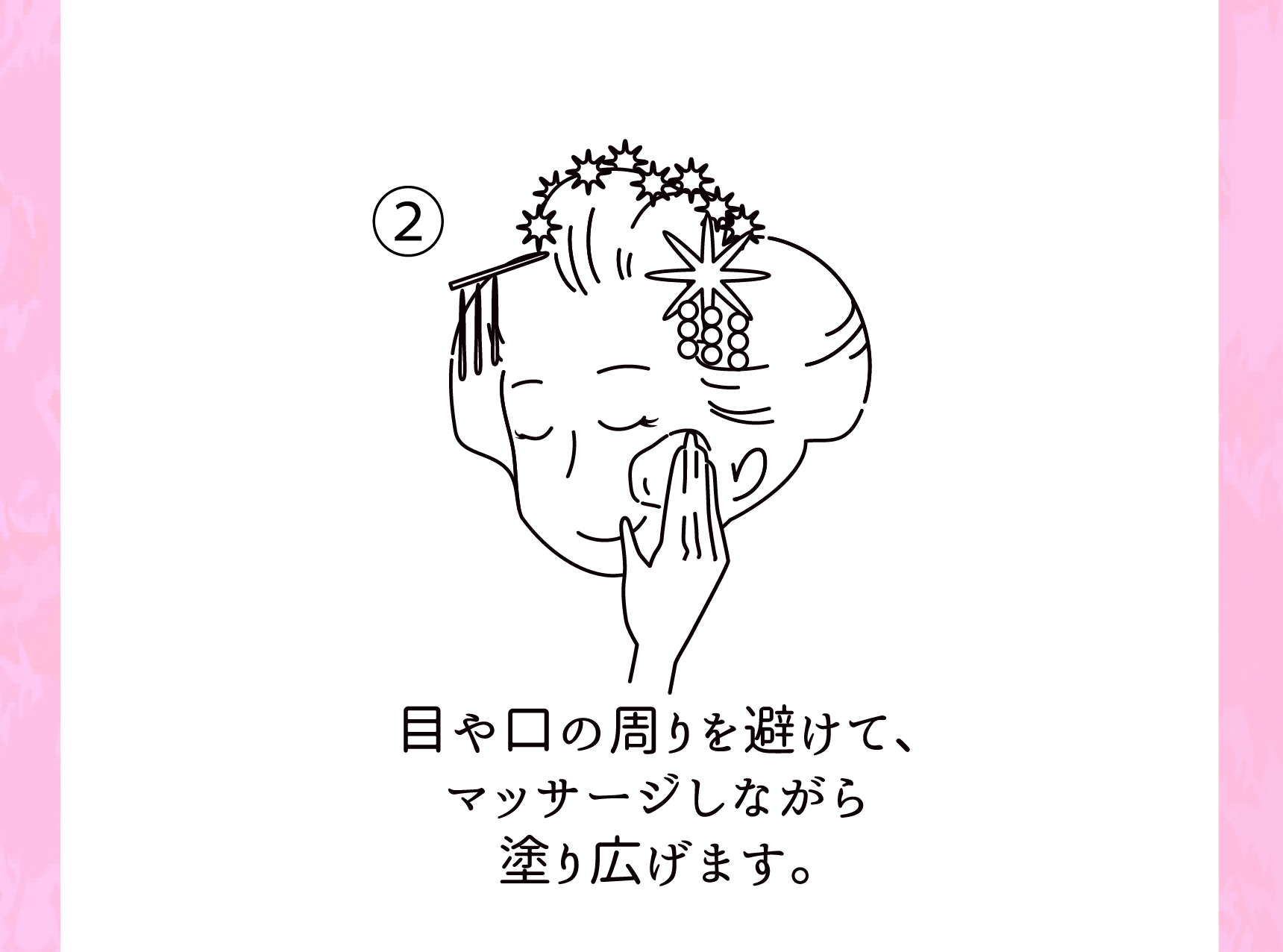 ②目や口の周りを避けて、マッサージしながら塗り広げます。