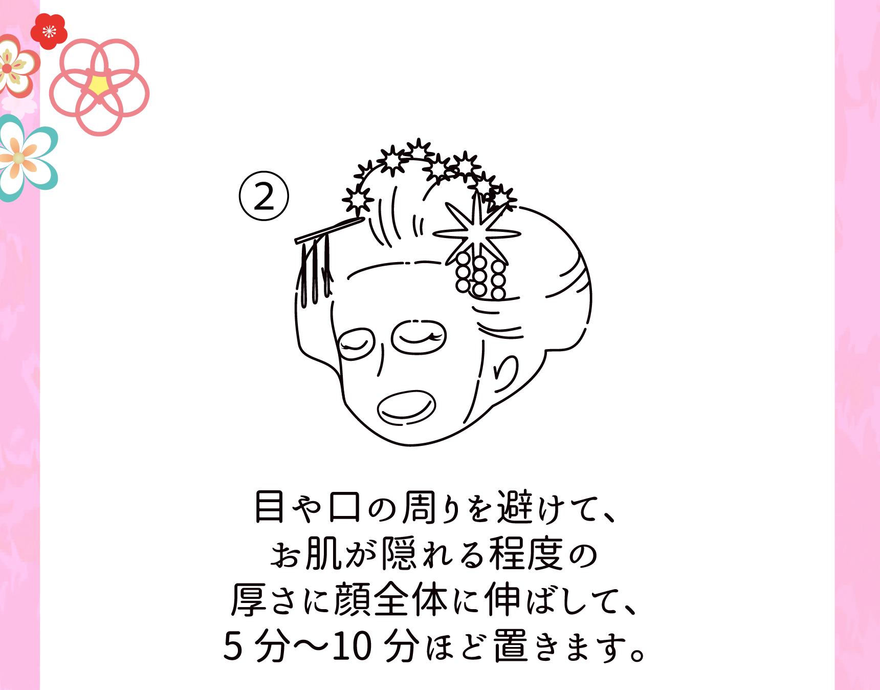 ②目や口の周りを避けて、お肌が隠れる程度の厚さに顔全体に伸ばして、5分〜10分ほど置きます。