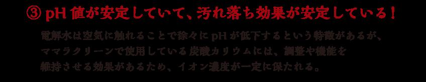 ③pH値が安定していて、汚れ落ち効果が安定している! 電解水は空気に触れることで徐々にpHが低下するという特徴があるが、ママラクリーンで使用している炭酸カリウムには、調整や機能を維持させる効果があるため、イオン濃度が一定に保たれる。
