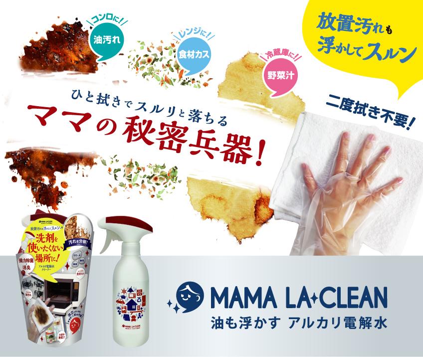 MAMA LA CLEAN ひと拭きでスルリと落ちる ママの秘密兵器! コンロに!(油汚れ) レンジに!(食材カス) 冷蔵庫に!(野菜汁) 放置汚れも浮かしてスルン 二度拭き不要! MAMA LA CLEAN 油も浮かす 強アルカリ電解水