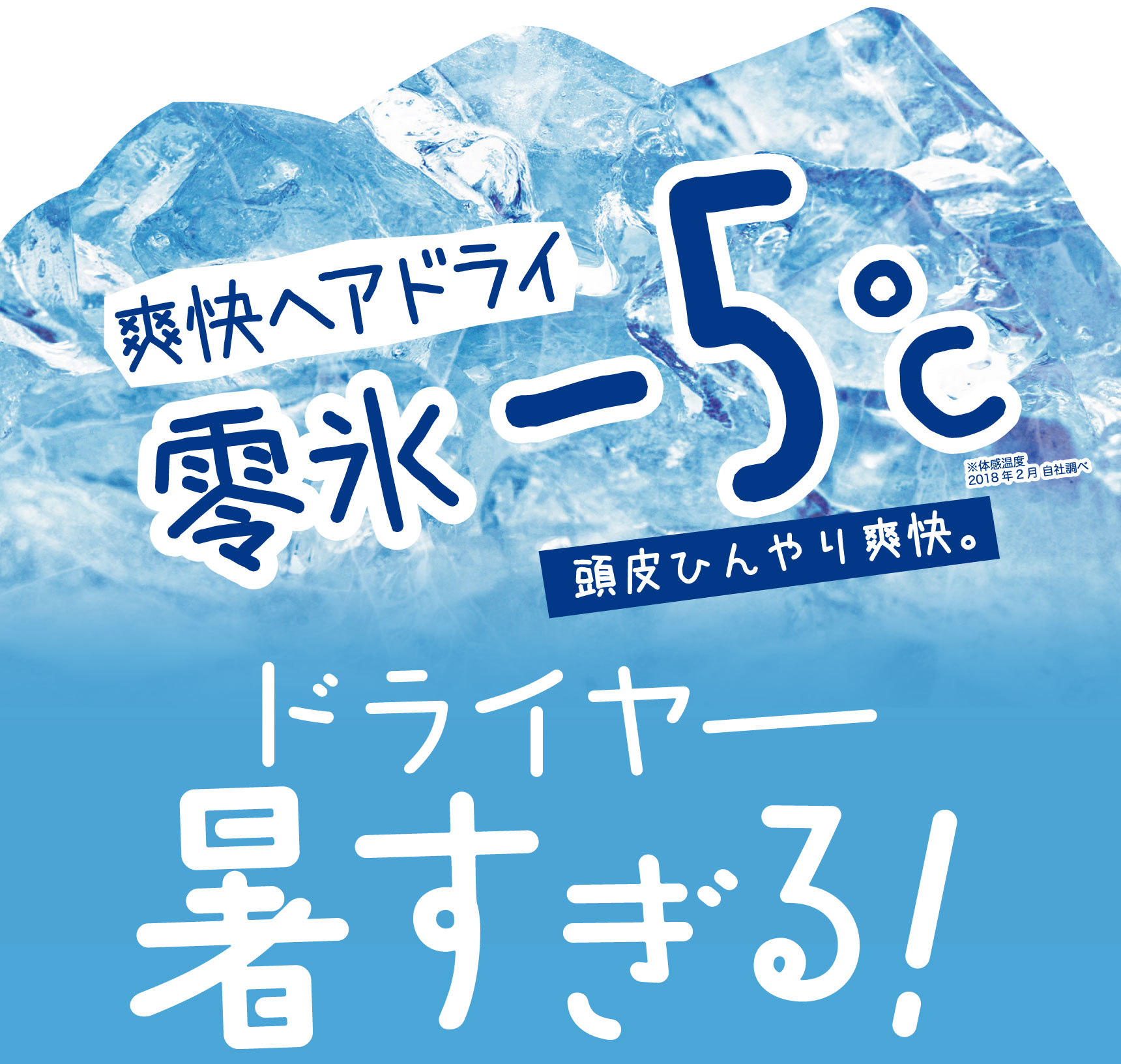 爽快ヘアドライ 零氷−5℃ ※体感温度2018年2月自社調べ 頭皮ひんやり爽快。 ドライヤー 暑すぎる!
