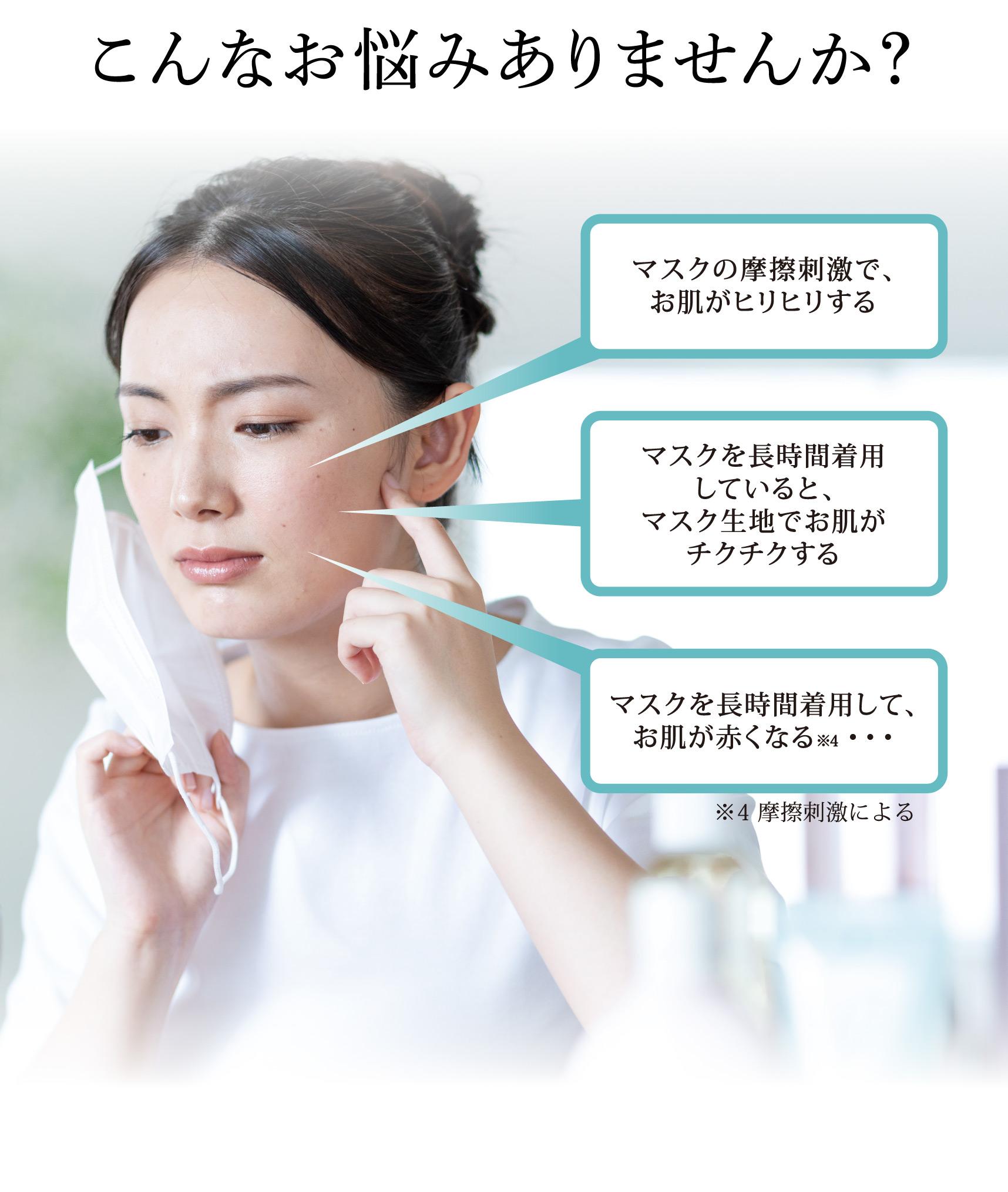 こんなお悩みありませんか? マスクの摩擦刺激で、お肌がヒリヒリする マスクを長時間着用していると、マスク生地でお肌がチクチクする マスクを長時間着用して、お肌が赤くなる※4・・・ ※4 摩擦刺激による